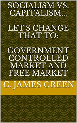 Socialism vs. Capitalism... Let's change that to: Government Controlled Market and Free Market
