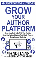 Grow Your Author Platform: Generating Book Sales with Your Website, Email Marketing, Blogging, YouTube and Pinterest Using Content Marketing (Marketing for Authors 2)