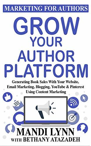 Grow Your Author Platform: Generating Book Sales with Your Website, Email Marketing, Blogging, YouTube and Pinterest Using Content Marketing