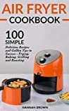 Air Fryer Cookbook: 100 Simple Delicious Recipes and Golden Tips to Success - Frying, Baking, Grilling and Roasting (Cookbook Recipes, Food, Healthy, Gourmet, Beginners Guide)