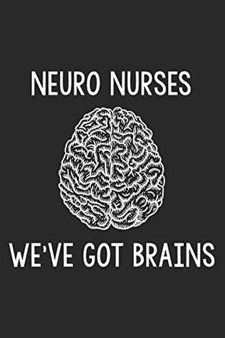 Neuro Nurses We've Got Brains: Neurology Nurse Appreciation