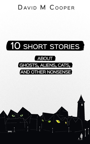 10 SHORT STORIES ABOUT GHOSTS, ALIENS, CATS, AND OTHER NONSENSE