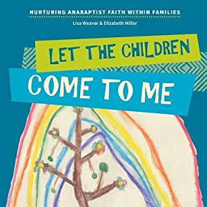 Let the Children Come to Me: Nurturing Anabaptist Faith Within Families
