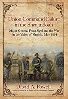 Union Command Failure in the Shenandoah: Major General Franz Sigel and the War in the Valley of Virginia, May 1864
