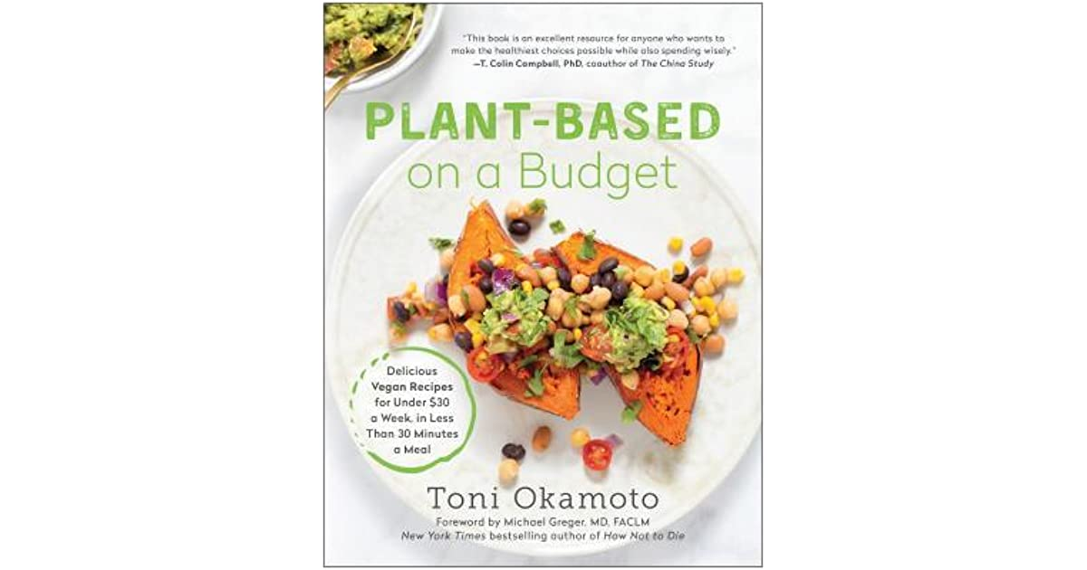 Plant Based On A Budget Delicious Vegan Recipes For Under 30 A Week For Less Than 30 Minutes A Meal By Toni Okamoto