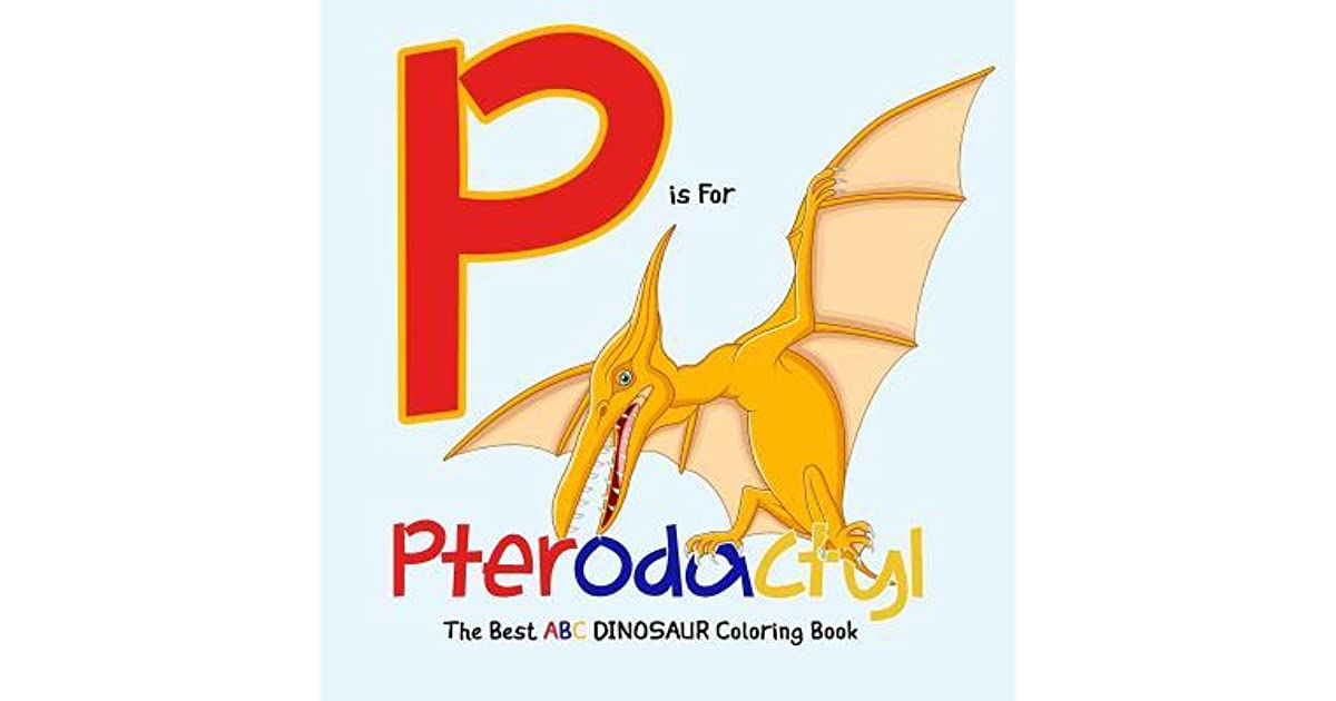 P Is For Pterodactyl The Best Abc Dinosaur Coloring Book Dinosaur Activity Book For Kids And Grownups By Smile Publishers