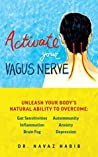 Activate Your Vagus Nerve: Unleash Your Body's Natural Ability to Overcome Gut Sensitivities, Inflammation, Autoimmunity, Brain Fog, Anxiety and Depression