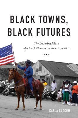 Black towns, black futures : the enduring allure of a black place in the American West / Karla Slocum