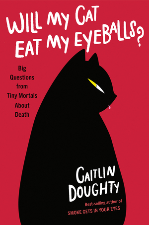 Will My Cat Eat My Eyeballs? by Caitlin Doughty