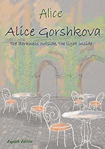 Alice Gorshkova -the darkness outside, the light inside: English Edition