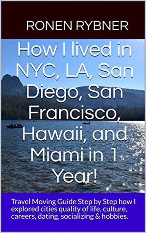 How I lived in NYC, LA, San Diego, San Francisco, Hawaii, and Miami in 1 Year!: Travel Moving Guide Step by Step how I explored cities quality of life, ... careers, dating, socializing & hobbies.