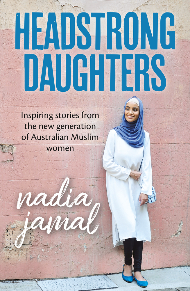 Headstrong Daughters Inspiring stories from the new generation of Australian Muslim women