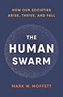 The Human Swarm: How Our Societies Arise, Thrive, and Fall