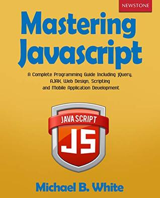 Mastering JavaScript: A Complete Programming Guide Including jQuery, AJAX, Web Design, Scripting and Mobile Application Development