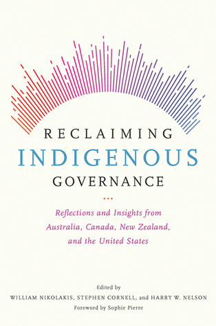 Reclaiming Indigenous Governance : Reflections and Insights from Australia, Canada, New Zealand, and the United States / edited by William Nikolakis, Stephen Cornell, Harry W. Nelson ; foreword by Sophie Pierre
