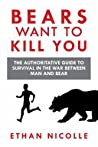 Bears Want to Kill You: The Authoritative Guide to Survival in the War Between Man and Bear