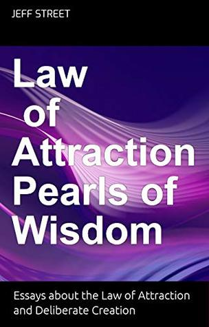 Law of Attraction Pearls of Wisdom: Essays about the Law of Attraction and Deliberate Creation