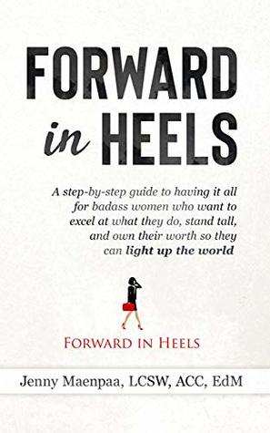Forward in Heels: A step-by-step guide to having it all for badass women who want to excel at what they do, stand tall, and own their worth so they can light up the world.