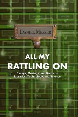All My Rattling on: Essays, Musings, and Rants on Libraries, Technology, and Science