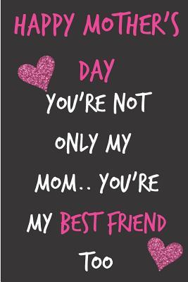 Happy Mother S Day You Re Not Only My Mom You Re My Best Friend