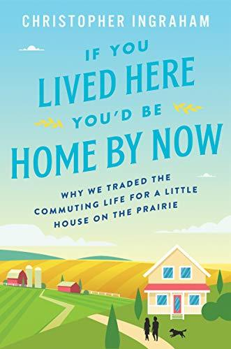If You Lived Here You'd Be Home By Now: Why We Traded the Commuting Life for a Little House on the Prairie