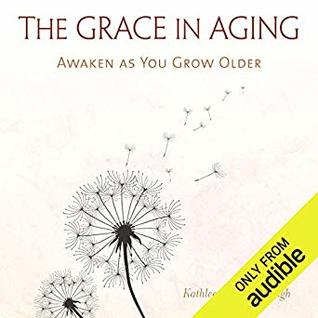 The Grace in Aging: Awaken as You Grow Older by Kathleen