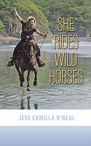 She Rides Wild Horses: The Rugged, Real-Life Story of an Unbreakable Woman