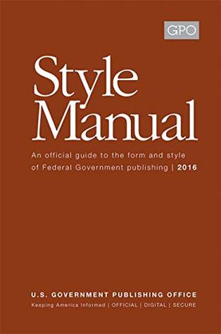 U.S. Government Publishing Office (GPO) Style Manual: An official guide to the form and style of Federal Government publishing   2016