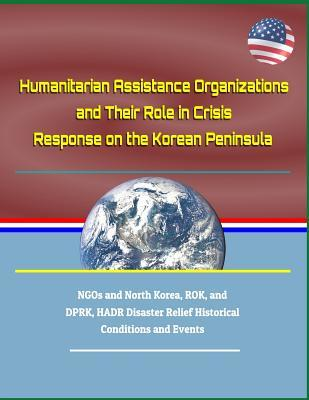 Humanitarian Assistance Organizations and Their Role in Crisis Response on the Korean Peninsula - Ngos and North Korea, Rok, and Dprk, Hadr Disaster Relief Historical Conditions and Events