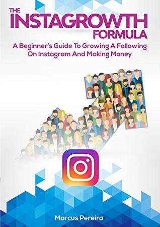 The Instagrowth Formula: A Beginner's Guide To Growing A Following On Instagram And Making Money