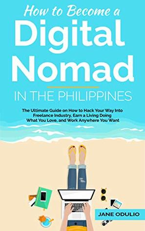 How to Become a Digital Nomad in the Philippines: The Ultimate Guide on How to Hack Your Way Into Freelance Industry, Earn a Living Doing What You Love, and Work Anywhere You Want