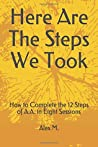 Here Are The Steps We Took: How to Complete the 12 Steps of A.A. in Eight Sessions