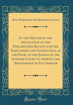 In the Matter of the Application of the Philadelphia Society for the Employment and Instruction of the Poor, to the Judges of the Supreme Court to Approve the Amendments to Its Charter (Classic Reprint)