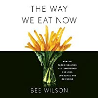 The Way We Eat Now: How the Food Revolution Has Transformed Our Lives, Our Bodies, and Our World