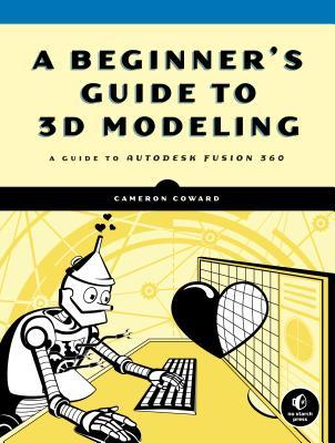 A Beginner's Guide to 3D Modeling: A Guide to Autodesk Fusion 360 by