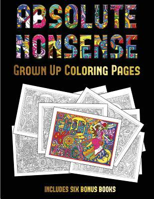 Grown Up Coloring Pages (Absolute Nonsense): This Book Has 36 Coloring Sheets That Can Be Used to Color In, Frame, And/Or Meditate Over: This Book Can Be Photocopied, Printed and Downloaded as a PDF