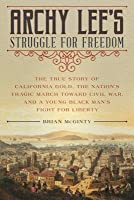 Archy Lee's Struggle for Freedom: The True Story of California Gold, the Nation's Tragic March Toward Civil War, and a Young Black Man's Fight for Liberty