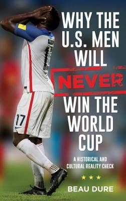 Why the U.S. Men Will Never Win the World Cup: A Historical and Cultural Reality Check