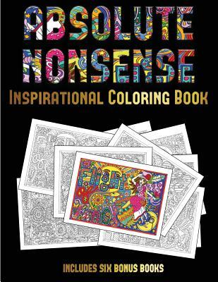 Inspirational Coloring Book (Absolute Nonsense): This Book Has 36 Coloring Sheets That Can Be Used to Color In, Frame, And/Or Meditate Over: This Book Can Be Photocopied, Printed and Downloaded as a PDF
