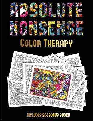 Color Therapy (Absolute Nonsense): This Book Has 36 Coloring Sheets That Can Be Used to Color In, Frame, And/Or Meditate Over: This Book Can Be Photocopied, Printed and Downloaded as a PDF