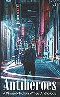 Antiheroes (Phoenix Fiction Writers Anthology)