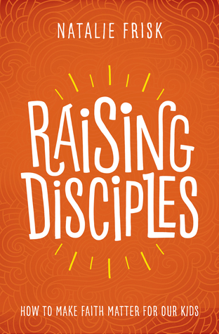 Raising Disciples: How to Make Faith Matter for Our Kids