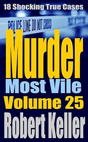 Murder Most Vile: Volume 25: 18 Shocking True Cases