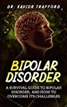 Bipolar Disorder: A Survival Guide to Bipolar Disorder, and How to Overcome Its Challenges