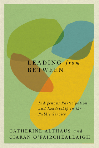 Leading from between : Indigenous participation and leadership in the public service / Catherine Althaus and Ciaran O'Faircheallaigh