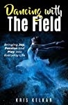 Dancing with The Field: Bringing Joy, Passion and Play into Everyday Life