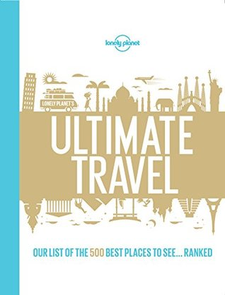 Lonely Planet's Ultimate Travel: Our List of the 500 Best Places to See... Ranked Lonely Planet
