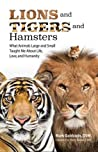 Lions and Tigers and Hamsters: What Animals Large and Small Taught Me About Life, Love, and Humanity
