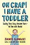 Oh Crap! I Have a Toddler: Tackling These Crazy Awesome Years—No Time-outs Needed
