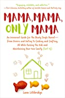 Mama, Mama, Only Mama: A Single Mom on Parenting, Divorce, Dating, and Cooking, with Heavy Doses of Humor and Advice